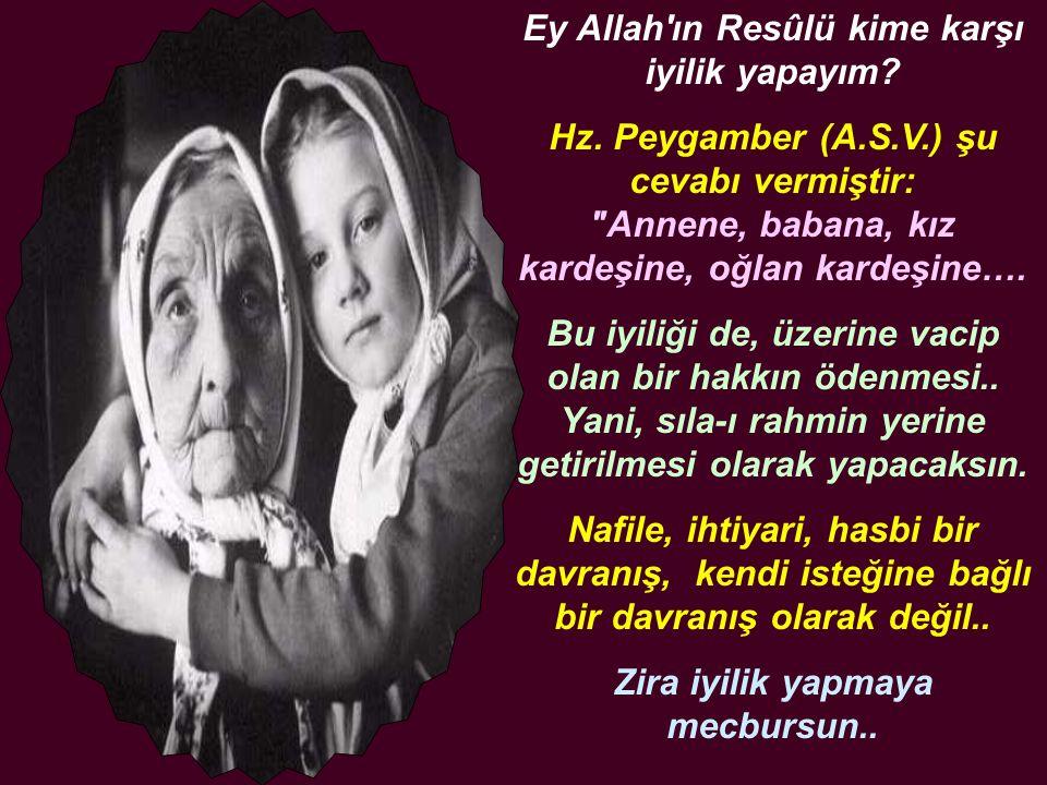 Ey Allah'ın Resûlü kime karşı iyilik yapayım? Hz. Peygamber (A.S.V.) şu cevabı vermiştir: