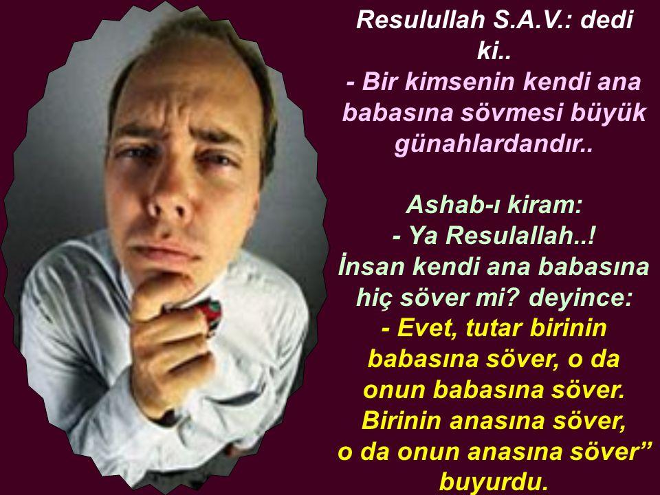 Resulullah S.A.V.: dedi ki.. - Bir kimsenin kendi ana babasına sövmesi büyük günahlardandır.. Ashab-ı kiram: - Ya Resulallah..! İnsan kendi ana babası