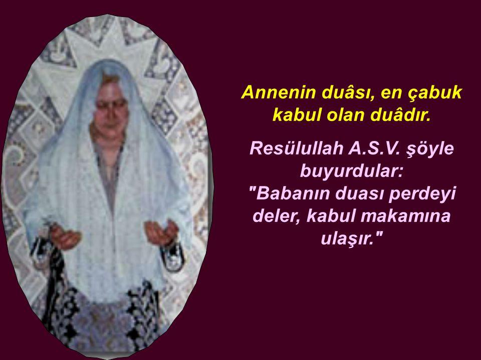 Annenin duâsı, en çabuk kabul olan duâdır. Resülullah A.S.V. şöyle buyurdular: