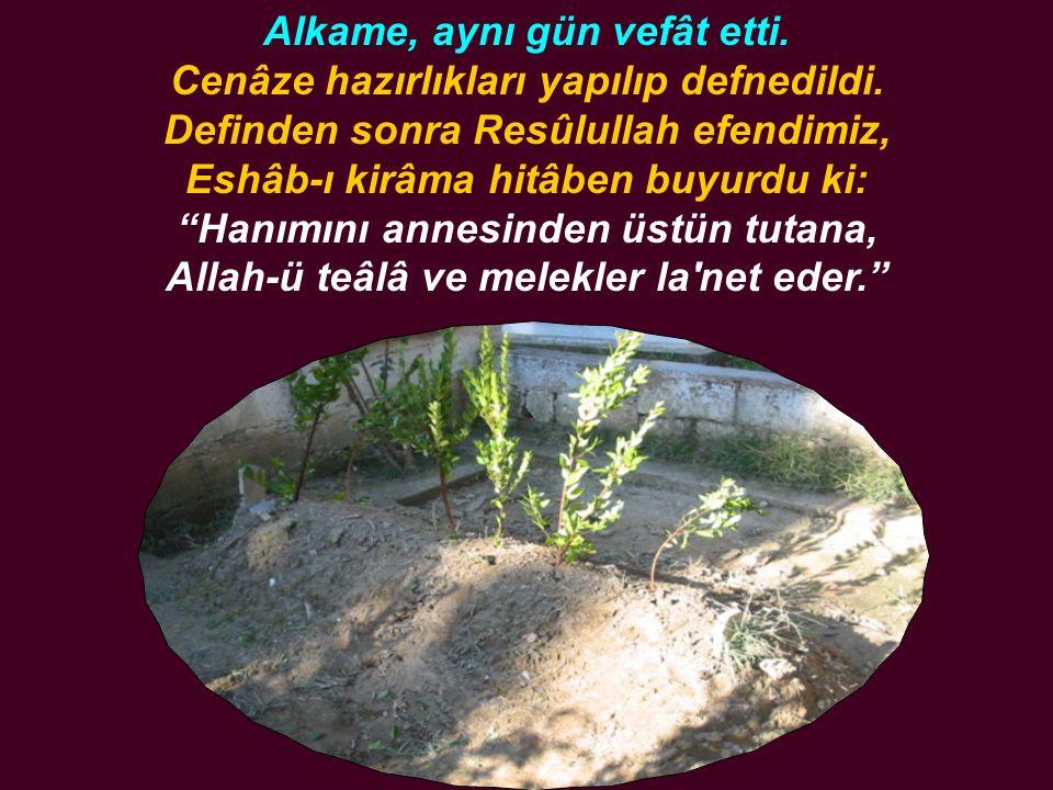 """Alkame, aynı gün vefât etti. Cenâze hazırlıkları yapılıp defnedildi. Definden sonra Resûlullah efendimiz, Eshâb-ı kirâma hitâben buyurdu ki: """"Hanımını"""