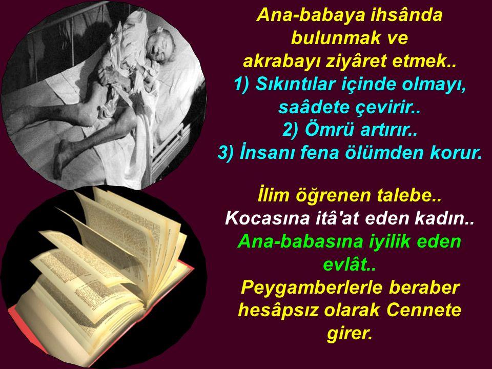 Ana-babaya ihsânda bulunmak ve akrabayı ziyâret etmek.. 1) Sıkıntılar içinde olmayı, saâdete çevirir.. 2) Ömrü artırır.. 3) İnsanı fena ölümden korur.