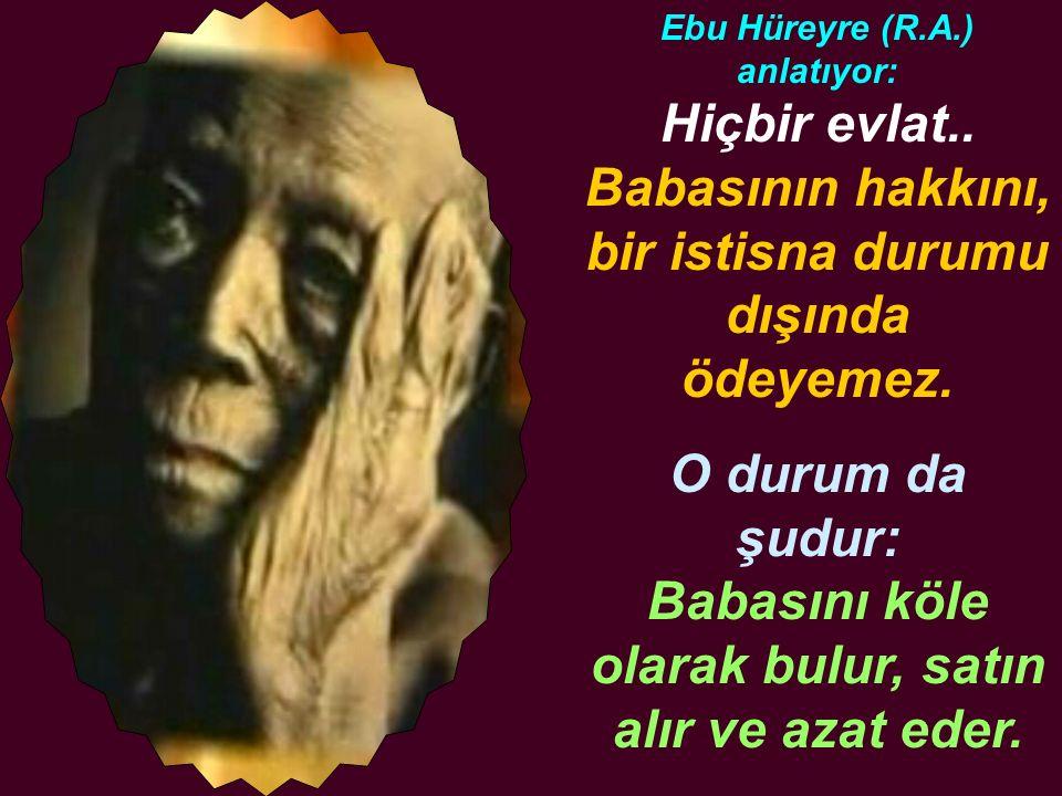 Ebu Hüreyre (R.A.) anlatıyor: Hiçbir evlat.. Babasının hakkını, bir istisna durumu dışında ödeyemez. O durum da şudur: Babasını köle olarak bulur, sat