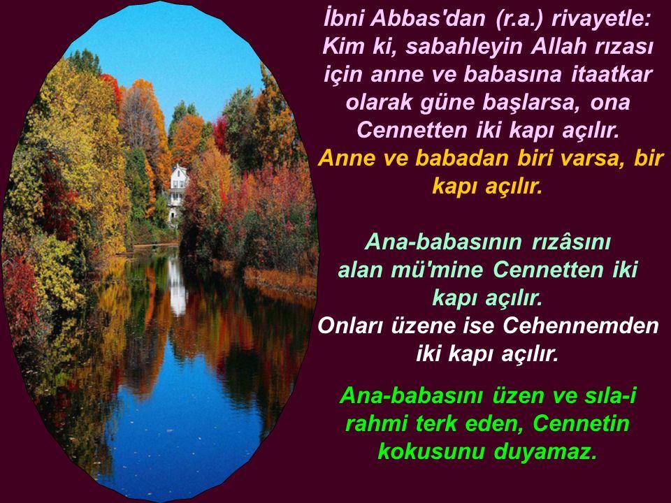 İbni Abbas'dan (r.a.) rivayetle: Kim ki, sabahleyin Allah rızası için anne ve babasına itaatkar olarak güne başlarsa, ona Cennetten iki kapı açılır. A