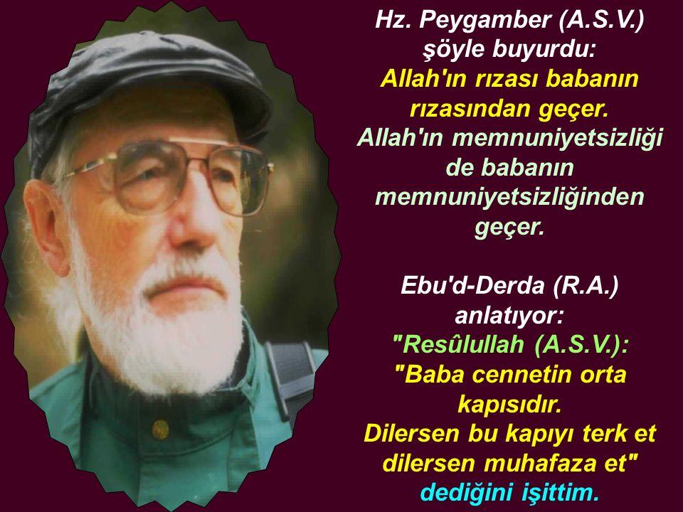 Hz. Peygamber (A.S.V.) şöyle buyurdu: Allah'ın rızası babanın rızasından geçer. Allah'ın memnuniyetsizliği de babanın memnuniyetsizliğinden geçer. Ebu