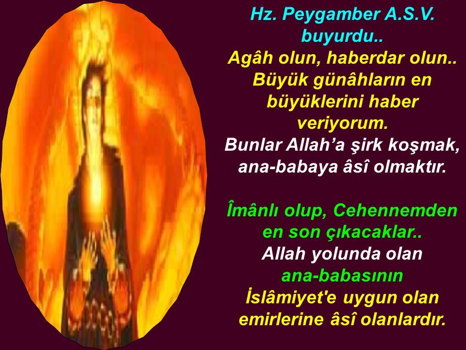 Hz. Peygamber A.S.V. buyurdu.. Agâh olun, haberdar olun.. Büyük günâhların en büyüklerini haber veriyorum. Bunlar Allah'a şirk koşmak, ana-babaya âsî