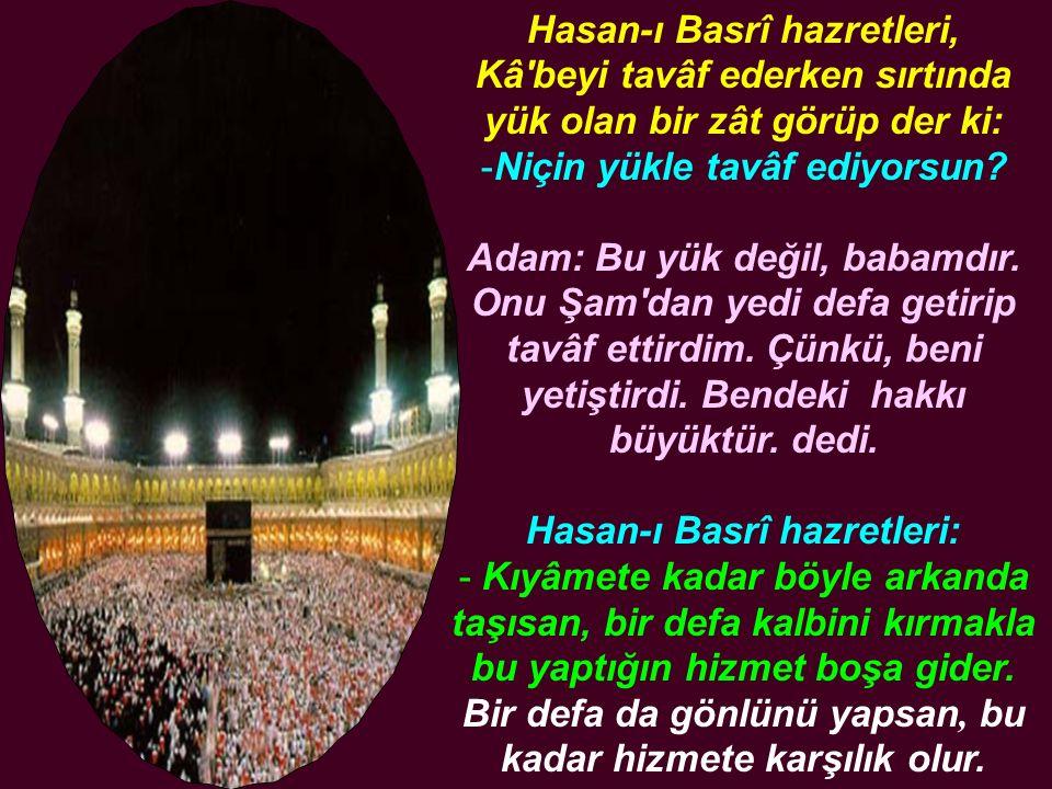 Hasan-ı Basrî hazretleri, Kâ'beyi tavâf ederken sırtında yük olan bir zât görüp der ki: -Niçin yükle tavâf ediyorsun? Adam: Bu yük değil, babamdır. On