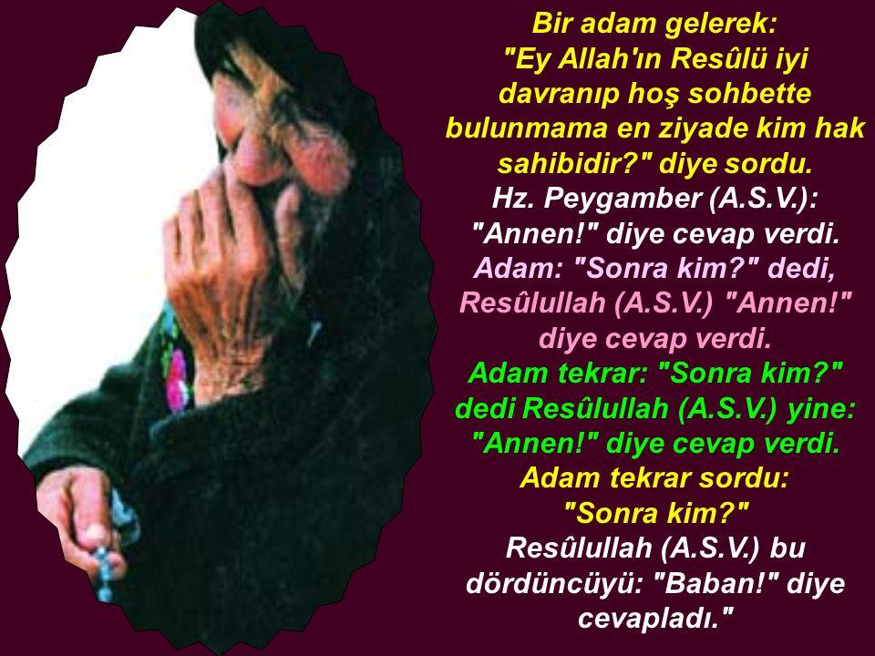 Ey Allah ın Resûlü kime karşı iyilik yapayım.Hz.