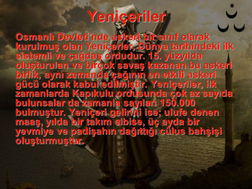 Yeniçeriler Osmanlı Devleti'nde askeri bir sınıf olarak kurulmuş olan Yeniçerler, Dünya tarihindeki ilk sistemli ve çağdaş ordudur. 15. yüzyılda oluşt