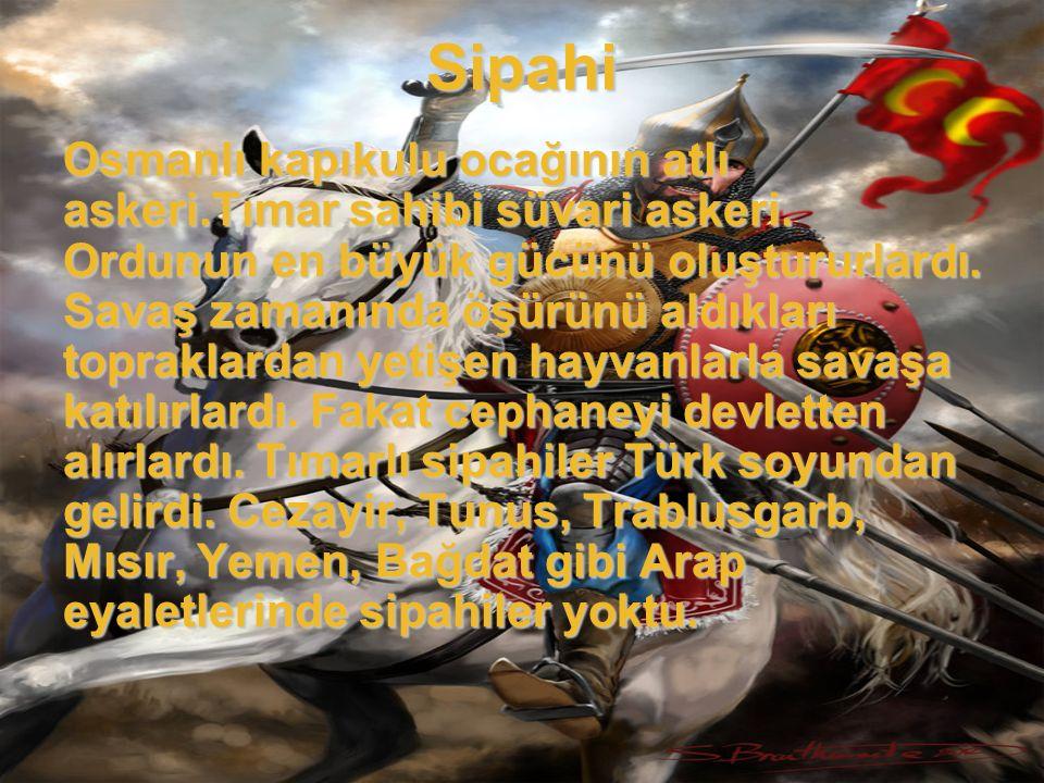Sipahi Osmanlı kapıkulu ocağının atlı askeri.Tımar sahibi süvari askeri. Ordunun en büyük gücünü oluştururlardı. Savaş zamanında öşürünü aldıkları top