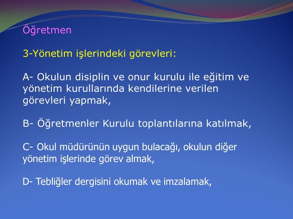 Öğretmen 3-Yönetim işlerindeki görevleri: A- Okulun disiplin ve onur kurulu ile eğitim ve yönetim kurullarında kendilerine verilen görevleri yapmak, B