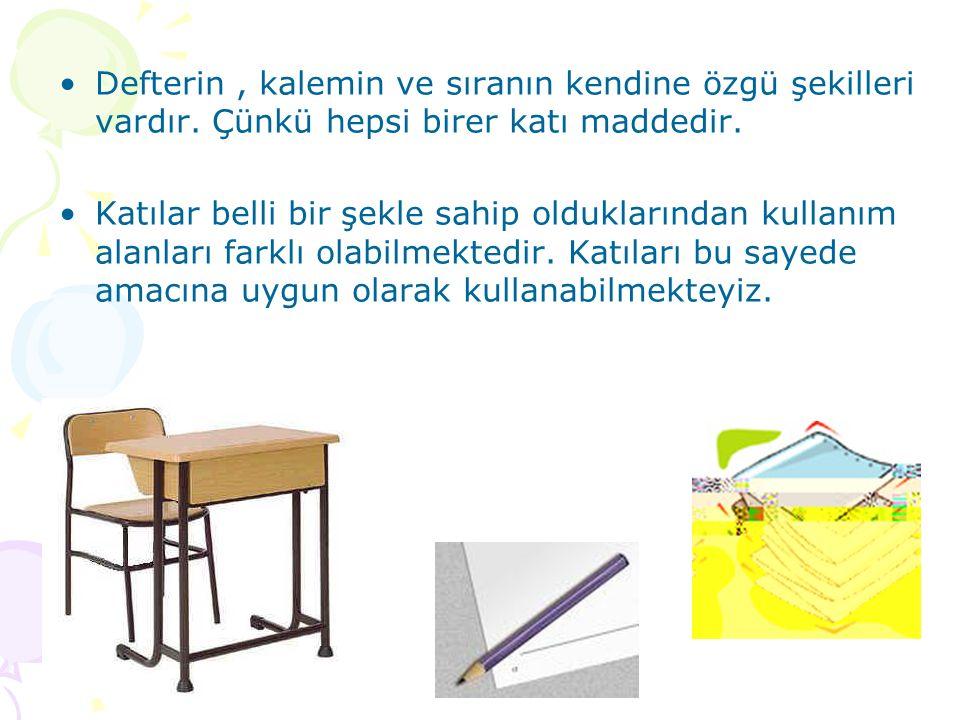 Defterin, kalemin ve sıranın kendine özgü şekilleri vardır. Çünkü hepsi birer katı maddedir. Katılar belli bir şekle sahip olduklarından kullanım alan