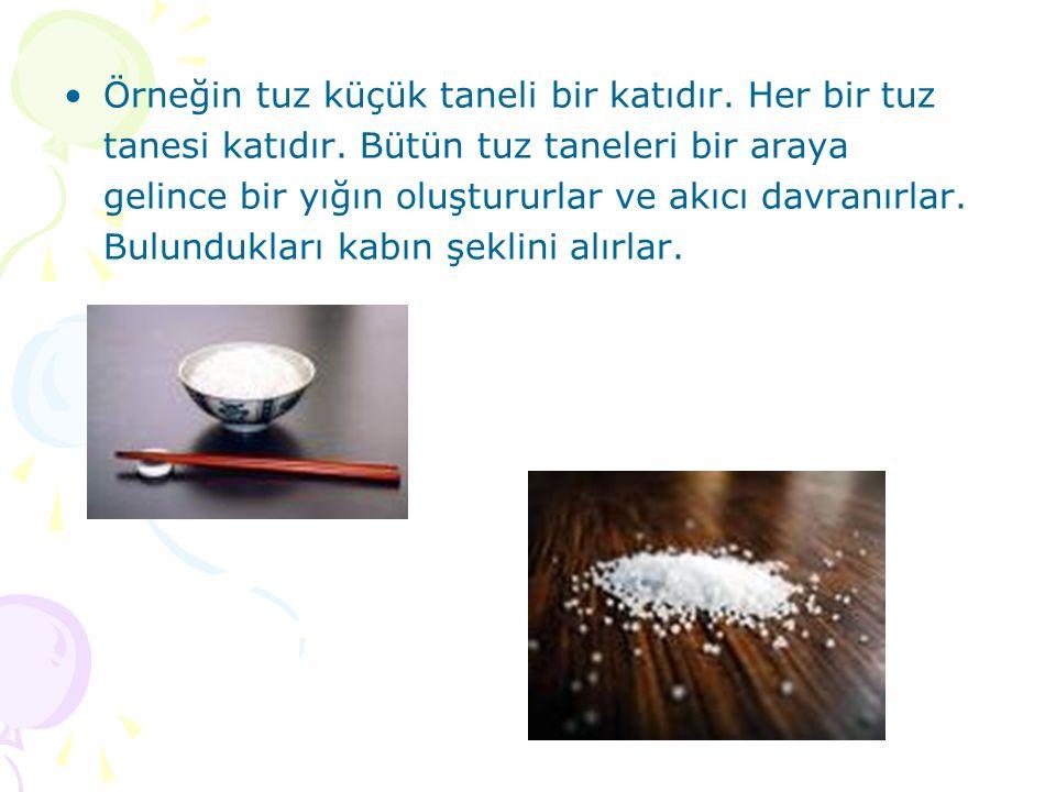 Örneğin tuz küçük taneli bir katıdır. Her bir tuz tanesi katıdır. Bütün tuz taneleri bir araya gelince bir yığın oluştururlar ve akıcı davranırlar. Bu