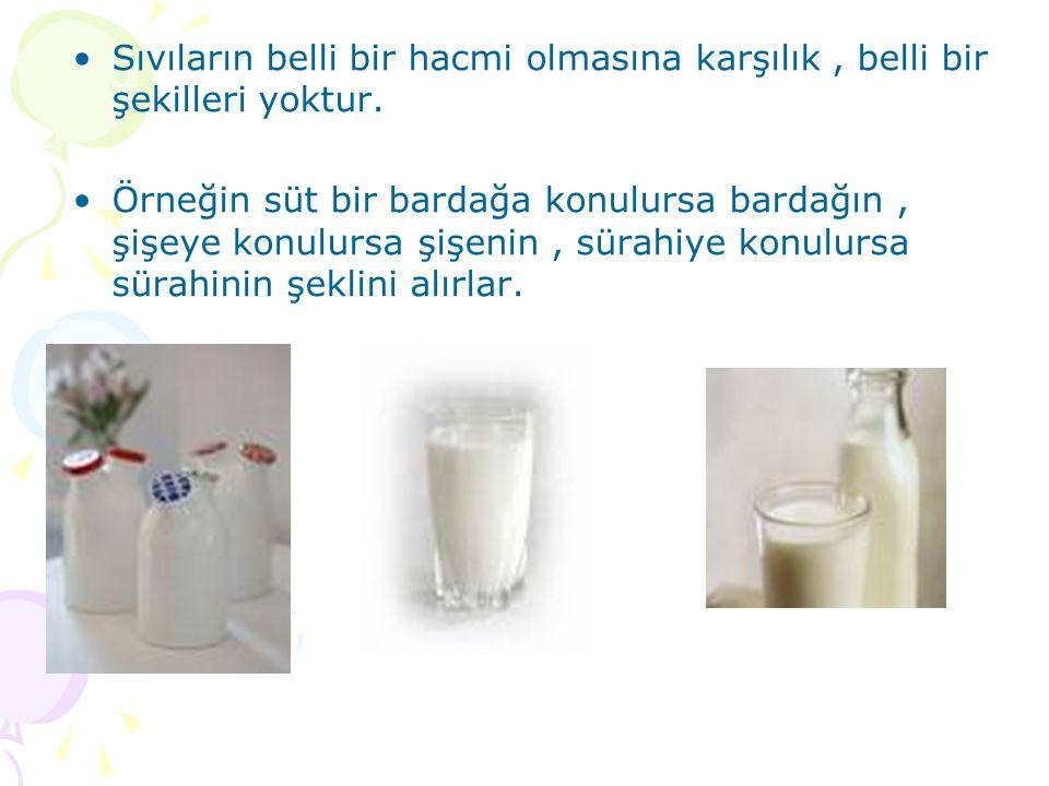 Sıvıların belli bir hacmi olmasına karşılık, belli bir şekilleri yoktur. Örneğin süt bir bardağa konulursa bardağın, şişeye konulursa şişenin, sürahiy