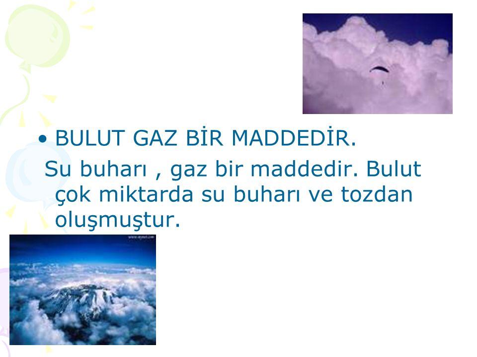 BULUT GAZ BİR MADDEDİR. Su buharı, gaz bir maddedir. Bulut çok miktarda su buharı ve tozdan oluşmuştur.