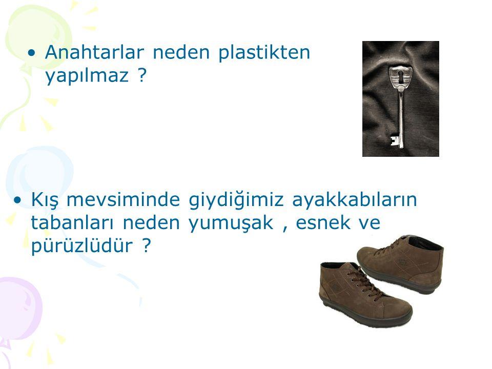 Anahtarlar neden plastikten yapılmaz ? Kış mevsiminde giydiğimiz ayakkabıların tabanları neden yumuşak, esnek ve pürüzlüdür ?