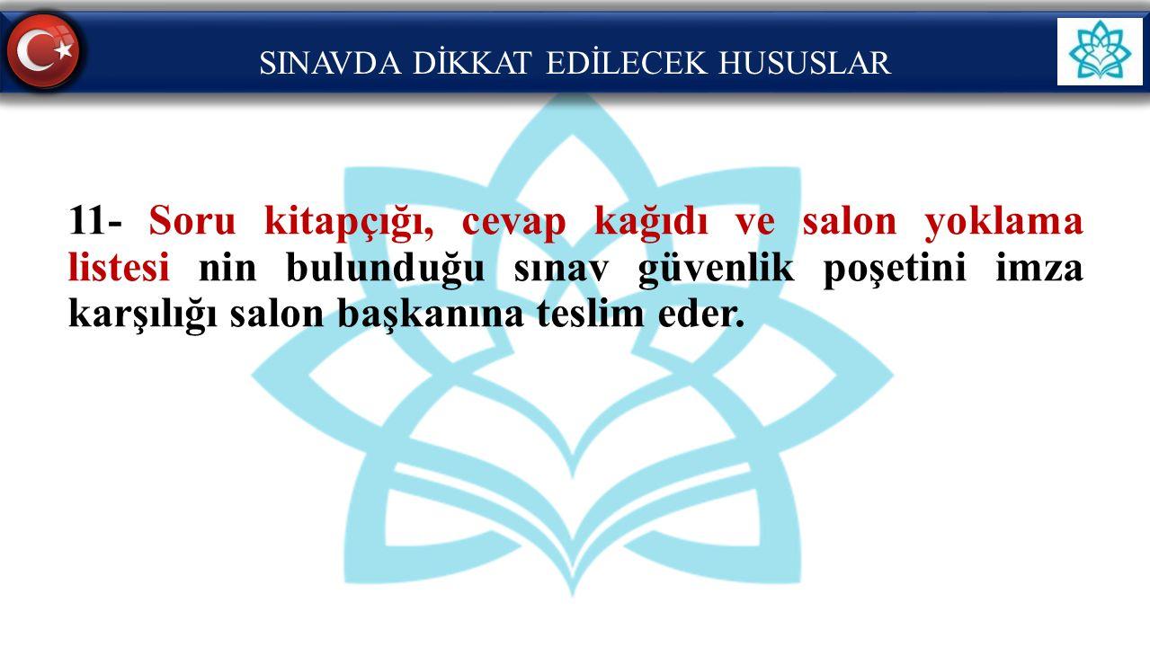 SINAVDA DİKKAT EDİLECEK HUSUSLAR 11- Soru kitapçığı, cevap kağıdı ve salon yoklama listesi nin bulunduğu sınav güvenlik poşetini imza karşılığı salon
