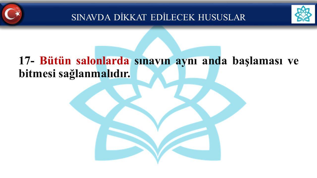 SINAVDA DİKKAT EDİLECEK HUSUSLAR 17- Bütün salonlarda sınavın aynı anda başlaması ve bitmesi sağlanmalıdır.