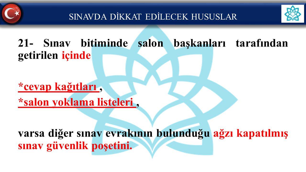 SINAVDA DİKKAT EDİLECEK HUSUSLAR 21- Sınav bitiminde salon başkanları tarafından getirilen içinde *cevap kağıtları, *salon yoklama listeleri, varsa di