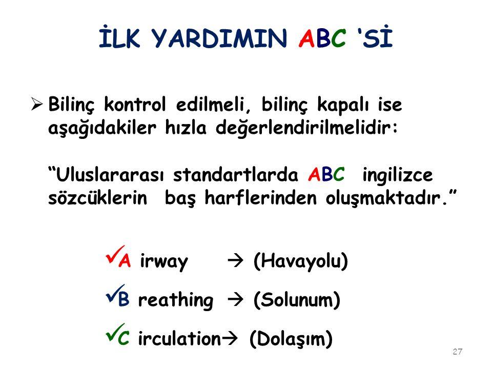 İLK YARDIMIN ABC 'Sİ  Bilinç kontrol edilmeli, bilinç kapalı ise aşağıdakiler hızla değerlendirilmelidir: Uluslararası standartlarda ABC ingilizce sözcüklerin baş harflerinden oluşmaktadır. A irway  (Havayolu) B reathing  (Solunum) C irculation  (Dolaşım) 27