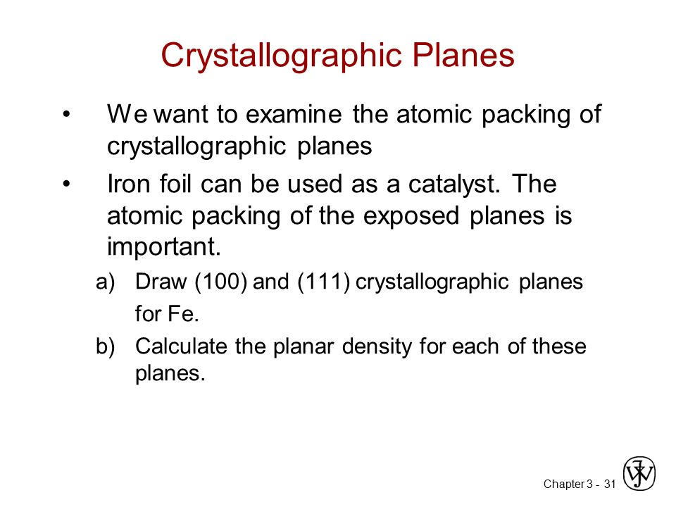 Chapter 3 -31 Crystallographic Planes We want to examine the atomic packing of crystallographic planes Iron foil can be used as a catalyst. The atomic