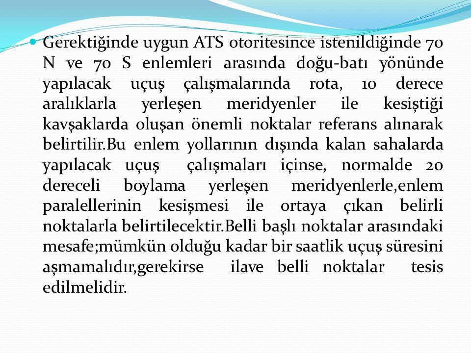 Gerektiğinde uygun ATS otoritesince istenildiğinde 70 N ve 70 S enlemleri arasında doğu-batı yönünde yapılacak uçuş çalışmalarında rota, 10 derece ara