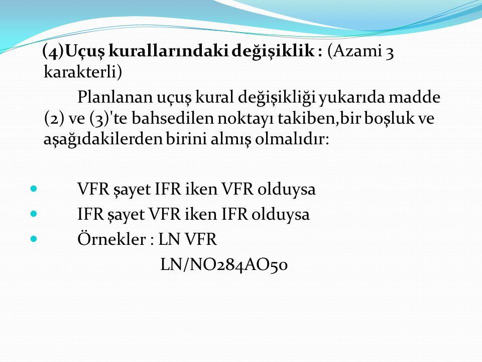 (4)Uçuş kurallarındaki değişiklik : (Azami 3 karakterli) Planlanan uçuş kural değişikliği yukarıda madde (2) ve (3)'te bahsedilen noktayı takiben,bir