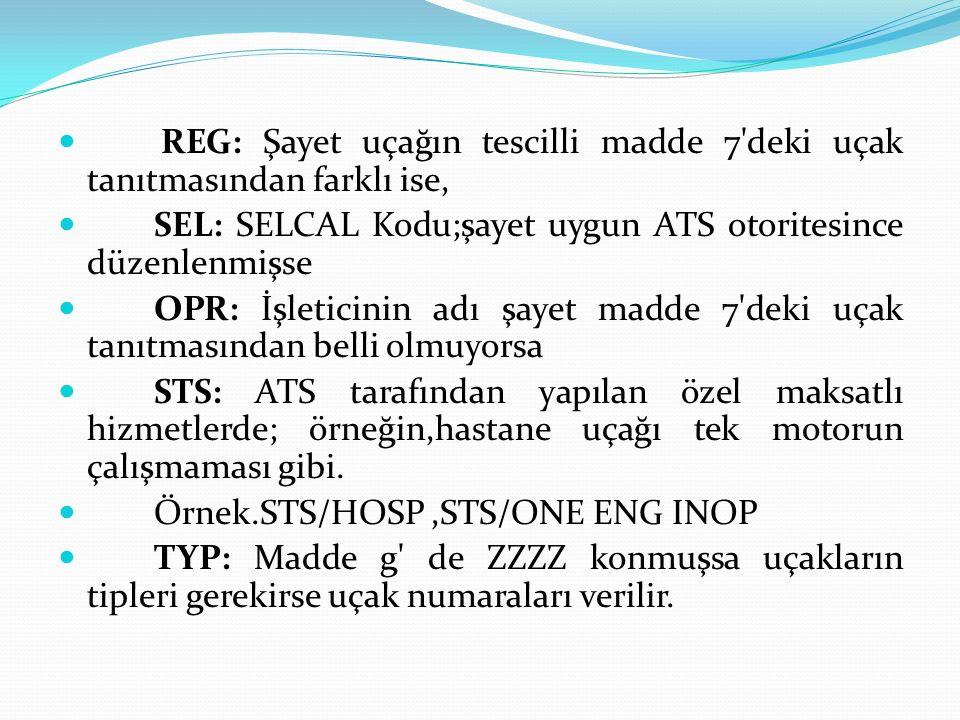 REG: Şayet uçağın tescilli madde 7'deki uçak tanıtmasından farklı ise, SEL: SELCAL Kodu;şayet uygun ATS otoritesince düzenlenmişse OPR: İşleticinin ad