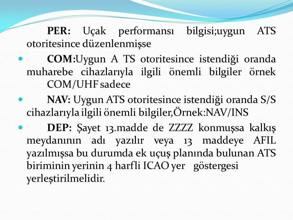 PER: Uçak performansı bilgisi;uygun ATS otoritesince düzenlenmişse COM:Uygun A TS otoritesince istendiği oranda muharebe cihazlarıyla ilgili önemli bi