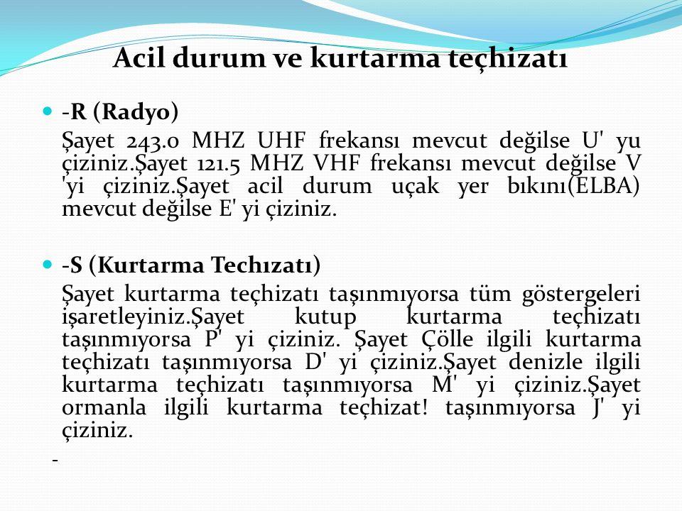 Acil durum ve kurtarma teçhizatı -R (Radyo) Şayet 243.0 MHZ UHF frekansı mevcut değilse U' yu çiziniz.Şayet 121.5 MHZ VHF frekansı mevcut değilse V 'y