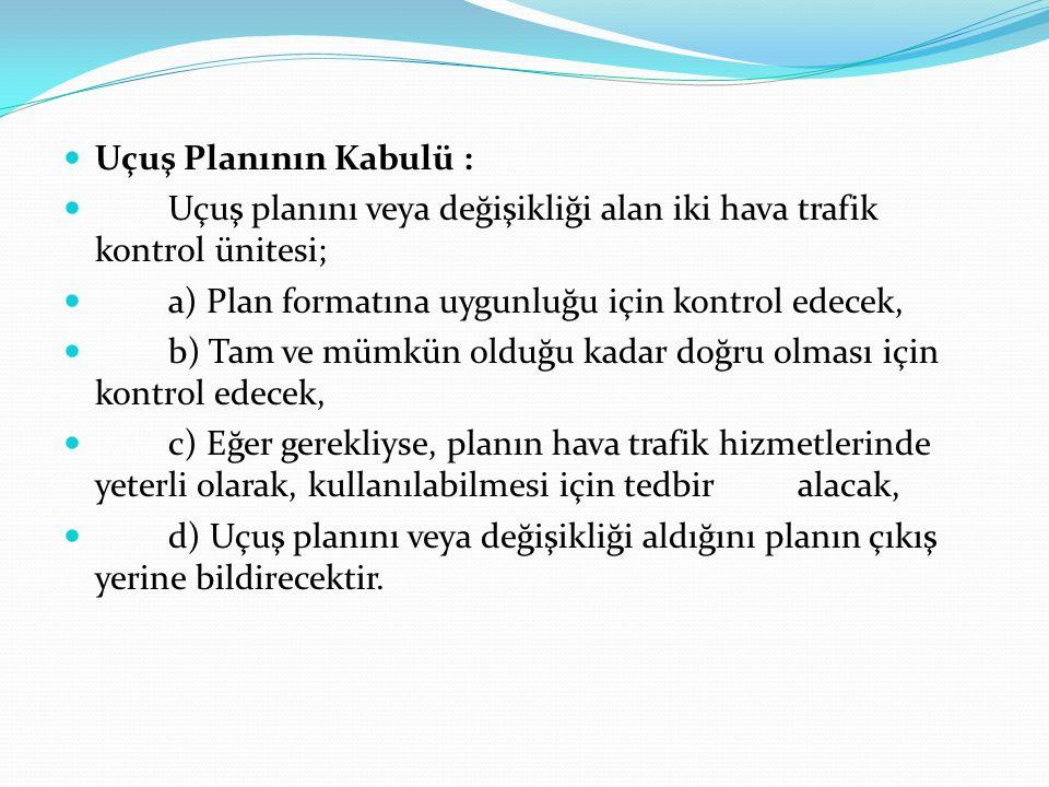 Uçuş Planının Kabulü : Uçuş planını veya değişikliği alan iki hava trafik kontrol ünitesi; a) Plan formatına uygunluğu için kontrol edecek, b) Tam ve