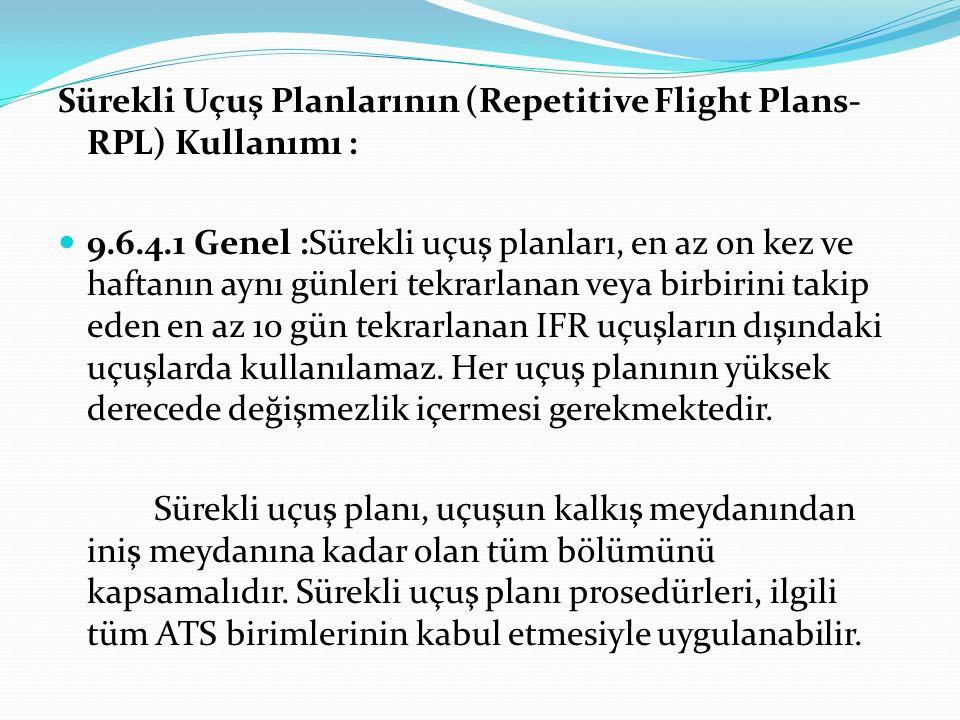 Sürekli Uçuş Planlarının (Repetitive Flight Plans- RPL) Kullanımı : 9.6.4.1 Genel :Sürekli uçuş planları, en az on kez ve haftanın aynı günleri tekrar
