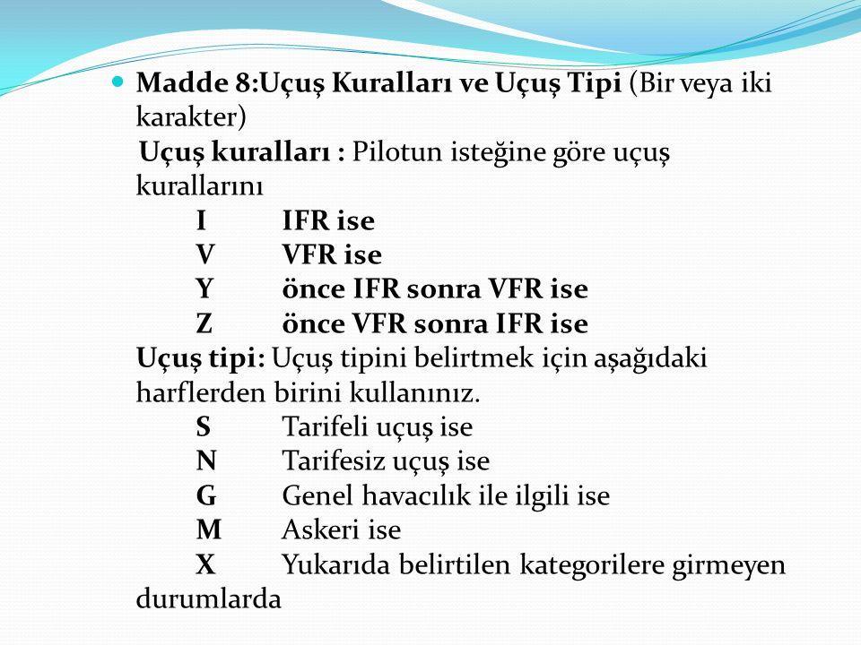 Madde 8:Uçuş Kuralları ve Uçuş Tipi (Bir veya iki karakter) Uçuş kuralları : Pilotun isteğine göre uçuş kurallarını IIFR ise VVFR ise Y önce IFR sonra