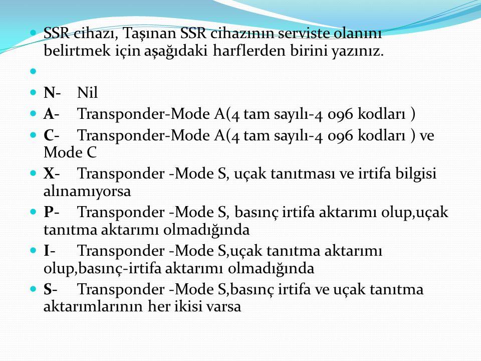 SSR cihazı, Taşınan SSR cihazının serviste olanını belirtmek için aşağıdaki harflerden birini yazınız. N-Nil A- Transponder-Mode A(4 tam sayılı-4 096
