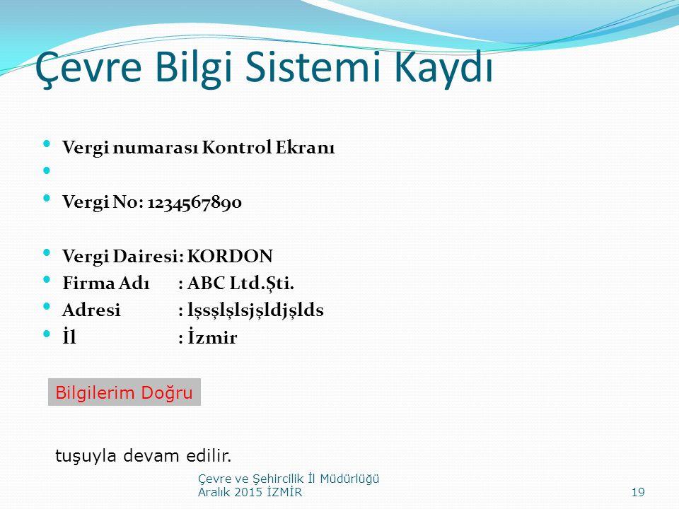 Çevre Bilgi Sistemi Kaydı Vergi numarası Kontrol Ekranı Vergi No: 1234567890 Vergi Dairesi: KORDON Firma Adı: ABC Ltd.Şti. Adresi: lşsşlşlsjşldjşlds İ