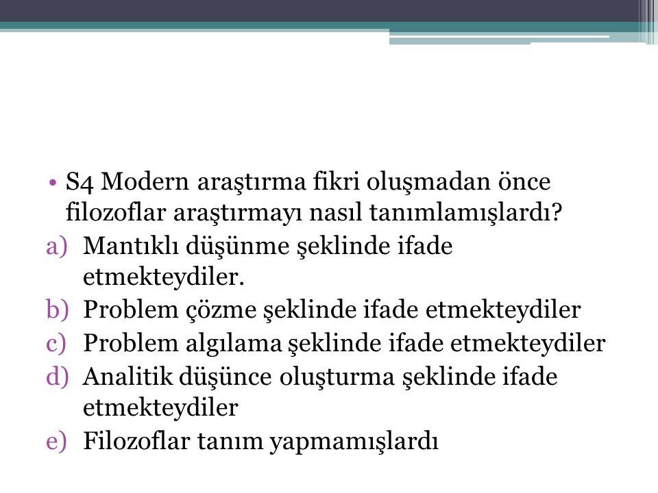 S4 Modern araştırma fikri oluşmadan önce filozoflar araştırmayı nasıl tanımlamışlardı? a)Mantıklı düşünme şeklinde ifade etmekteydiler. b)Problem çözm