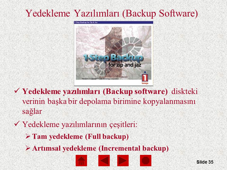 Slide 35 Yedekleme Yazılımları (Backup Software) Yedekleme yazılımları (Backup software) diskteki verinin başka bir depolama birimine kopyalanmasını s