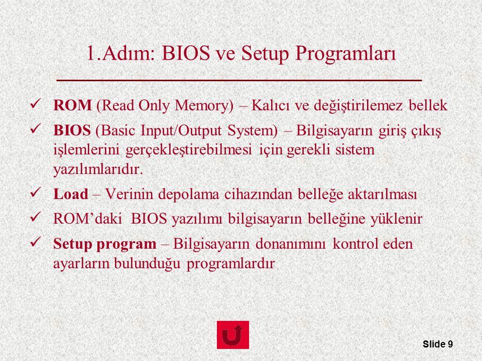 Slide 9 1.Adım: BIOS ve Setup Programları ROM (Read Only Memory) – Kalıcı ve değiştirilemez bellek BIOS (Basic Input/Output System) – Bilgisayarın gir