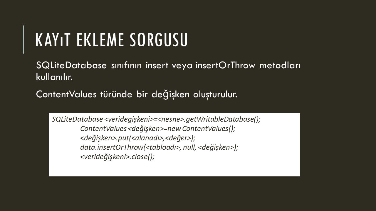 KAYıT EKLEME SORGUSU SQLiteDatabase sınıfının insert veya insertOrThrow metodları kullanılır.