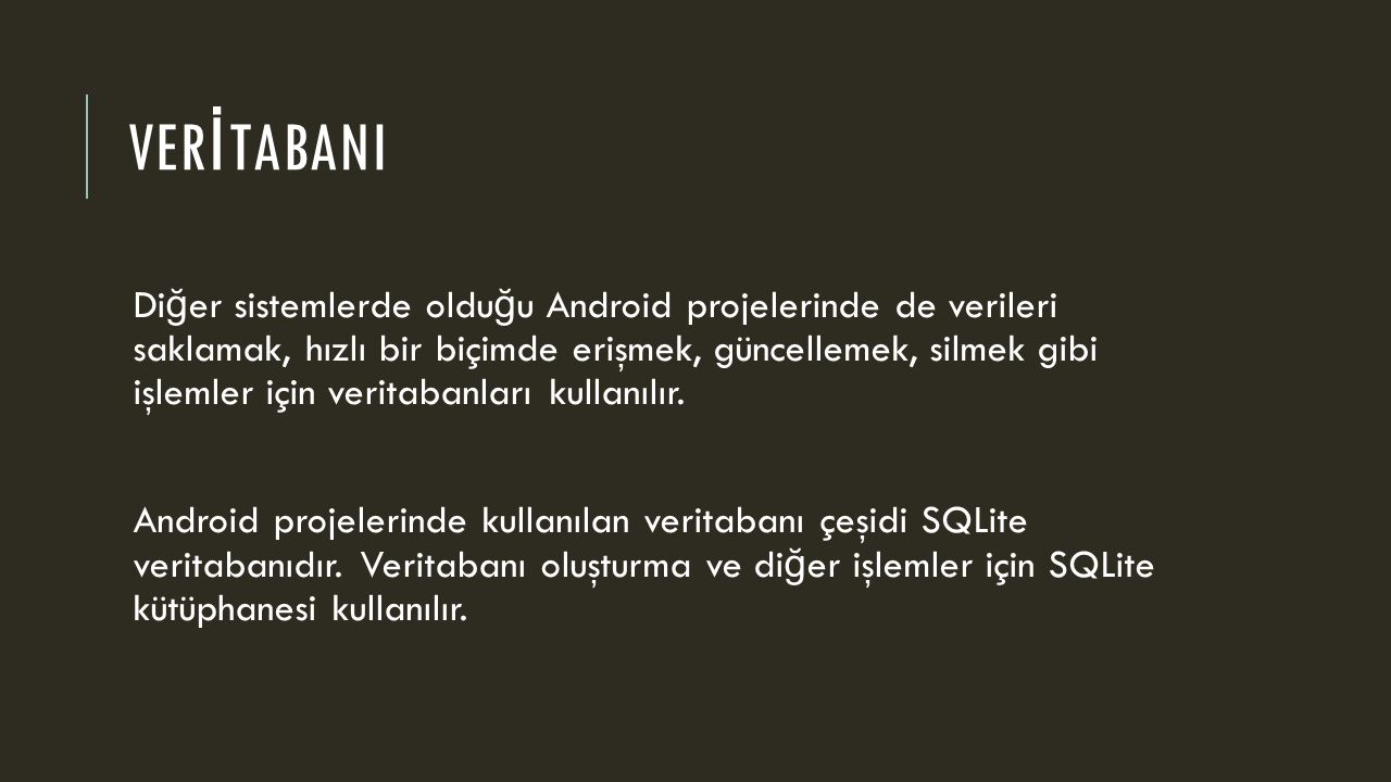 VER İ TABANI Di ğ er sistemlerde oldu ğ u Android projelerinde de verileri saklamak, hızlı bir biçimde erişmek, güncellemek, silmek gibi işlemler için veritabanları kullanılır.