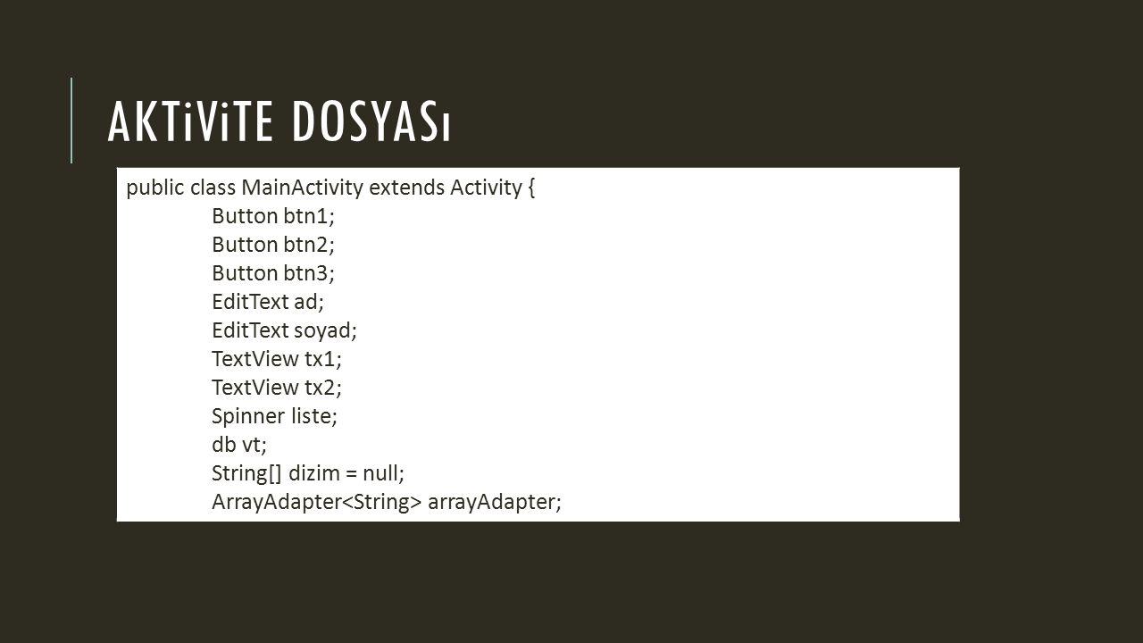 AKTiViTE DOSYASı public class MainActivity extends Activity { Button btn1; Button btn2; Button btn3; EditText ad; EditText soyad; TextView tx1; TextView tx2; Spinner liste; db vt; String[] dizim = null; ArrayAdapter arrayAdapter;