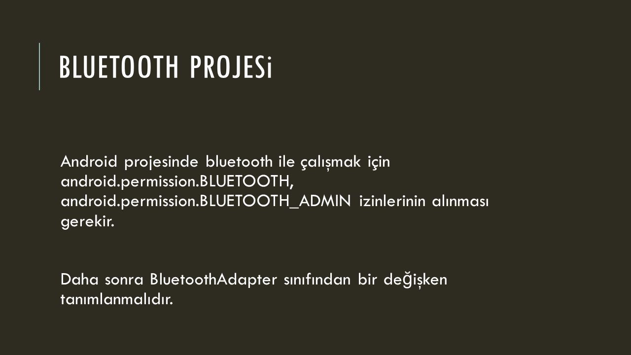BLUETOOTH PROJESi Android projesinde bluetooth ile çalışmak için android.permission.BLUETOOTH, android.permission.BLUETOOTH_ADMIN izinlerinin alınması gerekir.