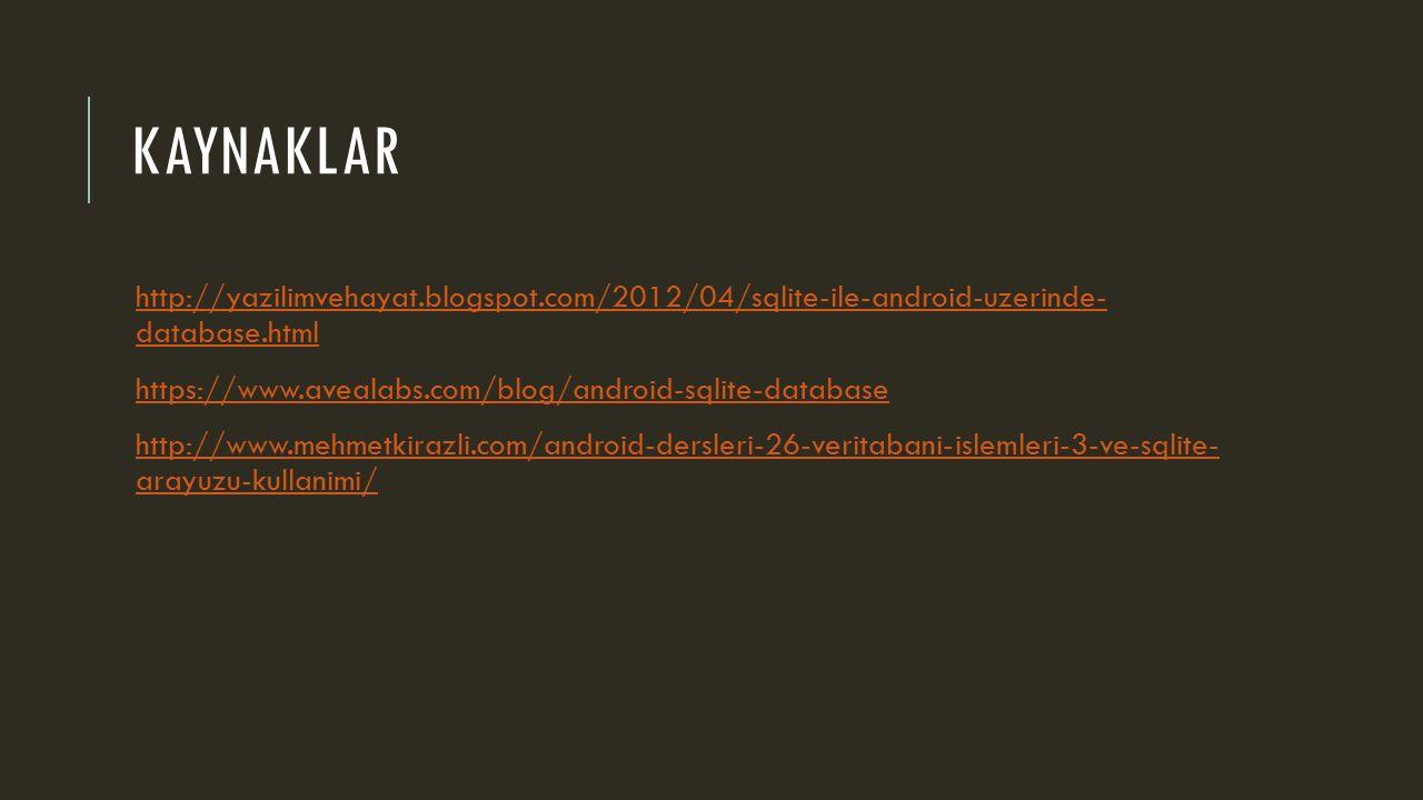 KAYNAKLAR http://yazilimvehayat.blogspot.com/2012/04/sqlite-ile-android-uzerinde- database.htmlhttp://yazilimvehayat.blogspot.com/2012/04/sqlite-ile-android-uzerinde- database.html https://www.avealabs.com/blog/android-sqlite-database http://www.mehmetkirazli.com/android-dersleri-26-veritabani-islemleri-3-ve-sqlite- arayuzu-kullanimi/http://www.mehmetkirazli.com/android-dersleri-26-veritabani-islemleri-3-ve-sqlite- arayuzu-kullanimi/