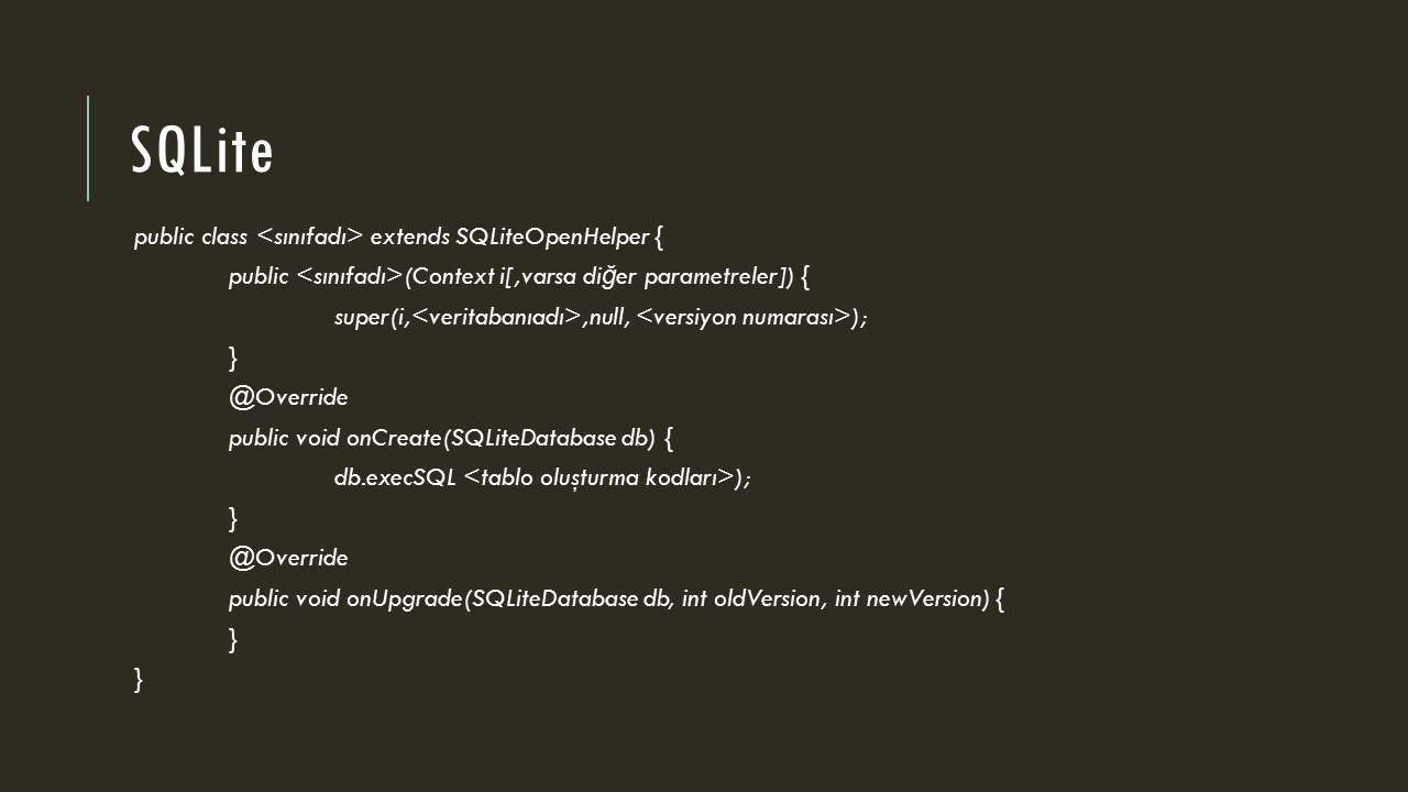 SQLite public class extends SQLiteOpenHelper { public (Context i[,varsa di ğ er parametreler]) { super(i,,null, ); } @Override public void onCreate(SQLiteDatabase db) { db.execSQL ); } @Override public void onUpgrade(SQLiteDatabase db, int oldVersion, int newVersion) { }