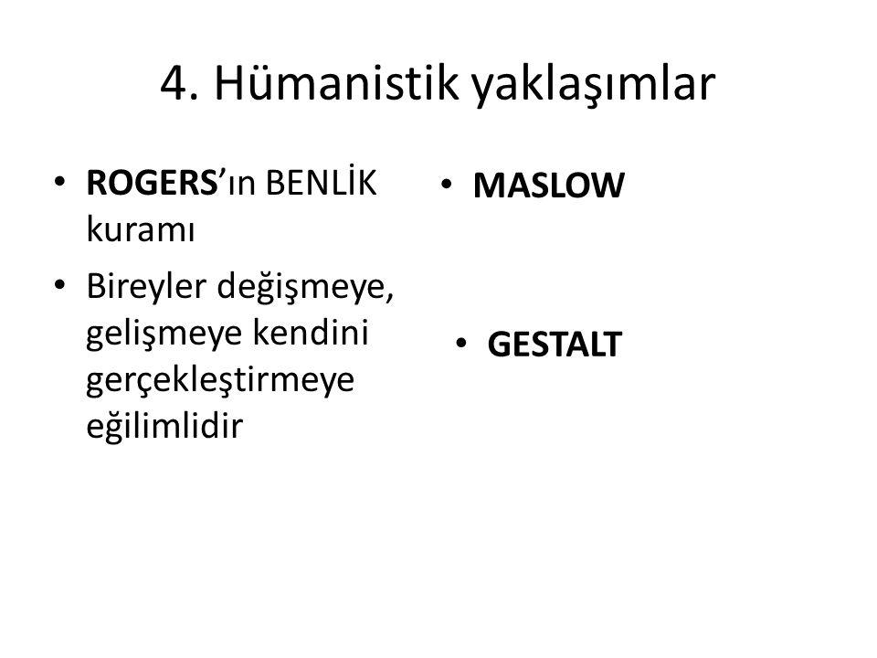4. Hümanistik yaklaşımlar ROGERS'ın BENLİK kuramı Bireyler değişmeye, gelişmeye kendini gerçekleştirmeye eğilimlidir MASLOW GESTALT