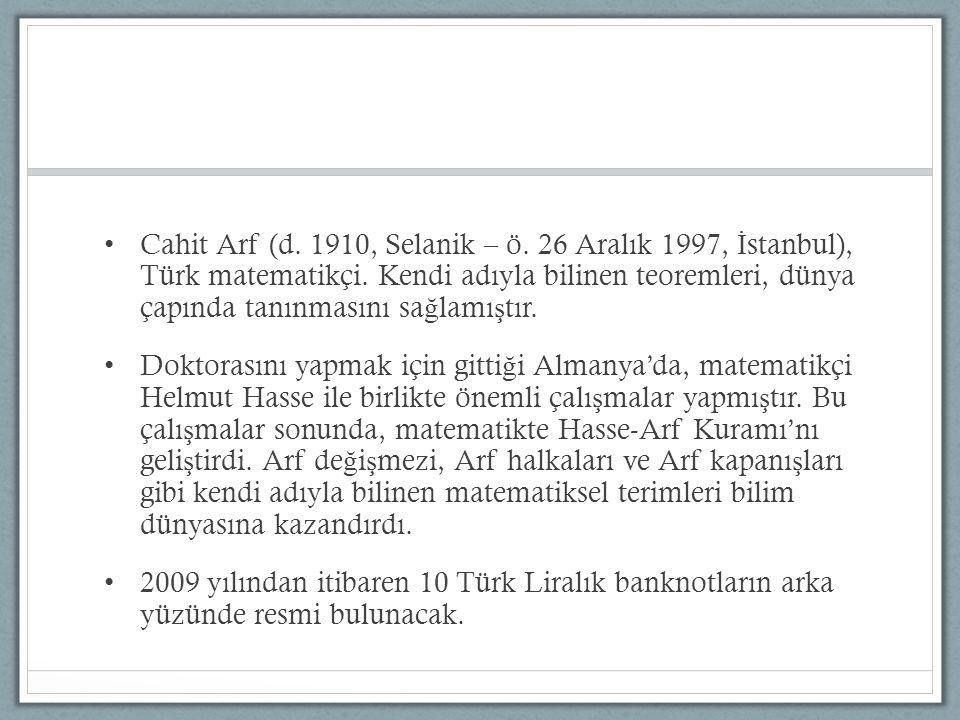 Cahit Arf (d. 1910, Selanik – ö. 26 Aralık 1997, İ stanbul), Türk matematikçi. Kendi adıyla bilinen teoremleri, dünya çapında tanınmasını sa ğ lamı ş