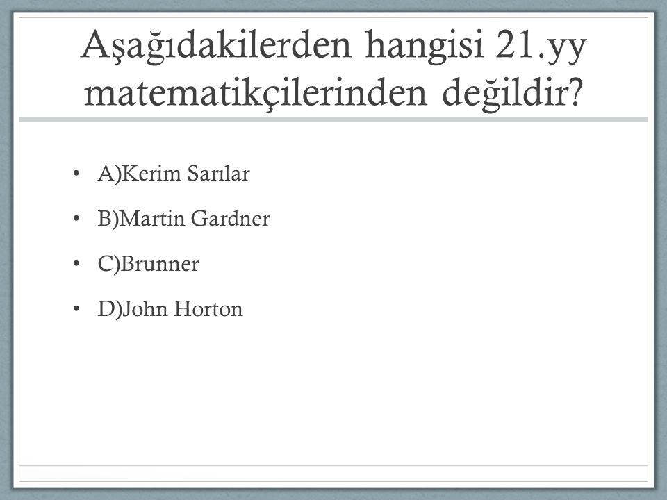 A ş a ğ ıdakilerden hangisi 21.yy matematikçilerinden de ğ ildir? A)Kerim Sarılar B)Martin Gardner C)Brunner D)John Horton