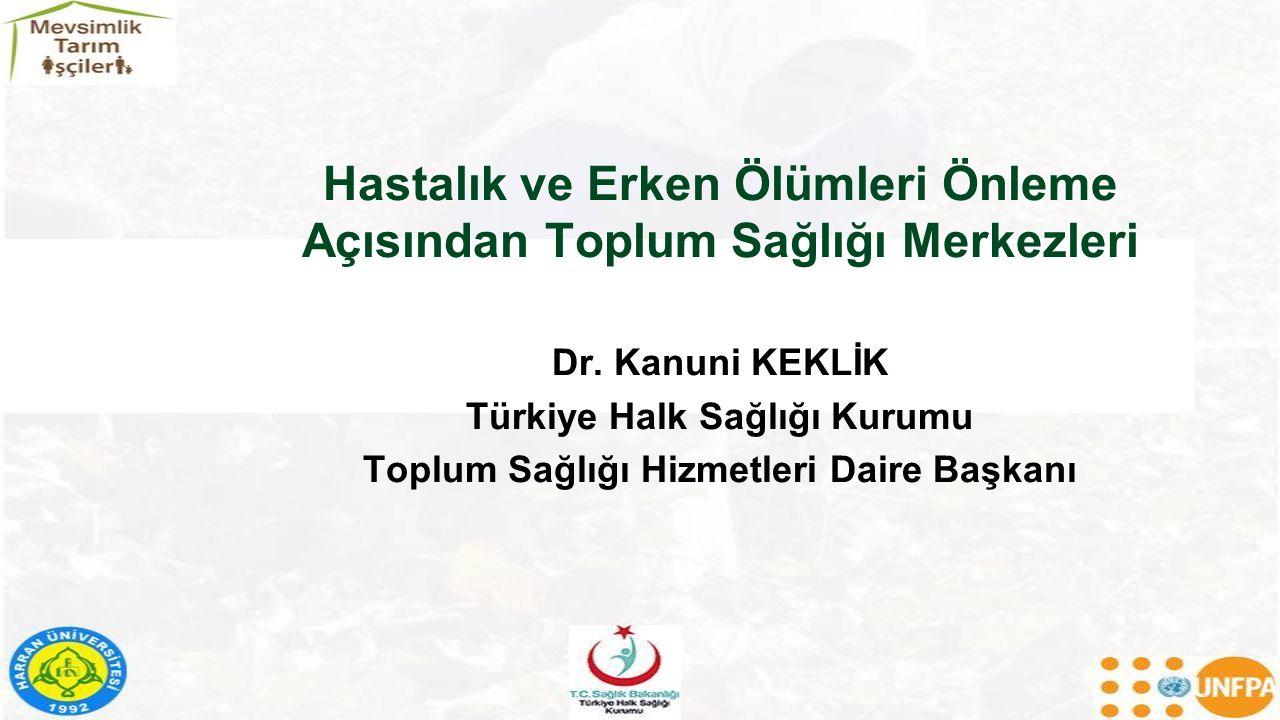 Hastalık ve Erken Ölümleri Önleme Açısından Toplum Sağlığı Merkezleri Dr. Kanuni KEKLİK Türkiye Halk Sağlığı Kurumu Toplum Sağlığı Hizmetleri Daire Ba