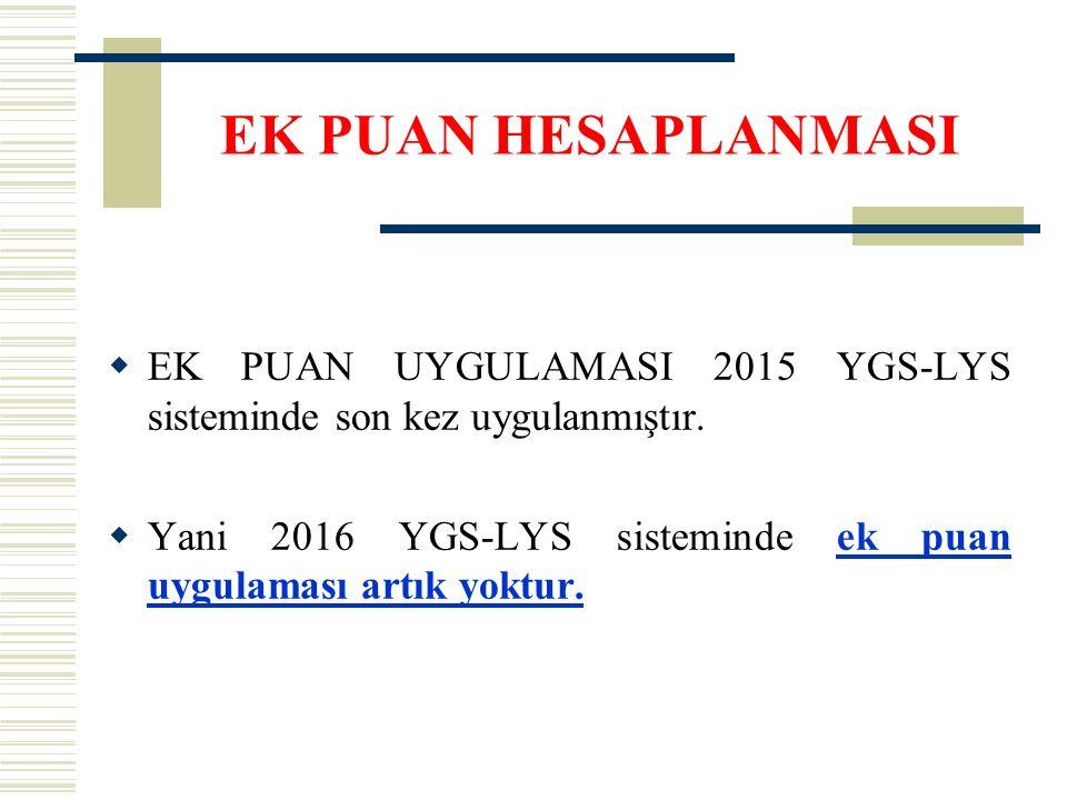 EK PUAN HESAPLANMASI  EK PUAN UYGULAMASI 2015 YGS-LYS sisteminde son kez uygulanmıştır.  Yani 2016 YGS-LYS sisteminde ek puan uygulaması artık yoktu