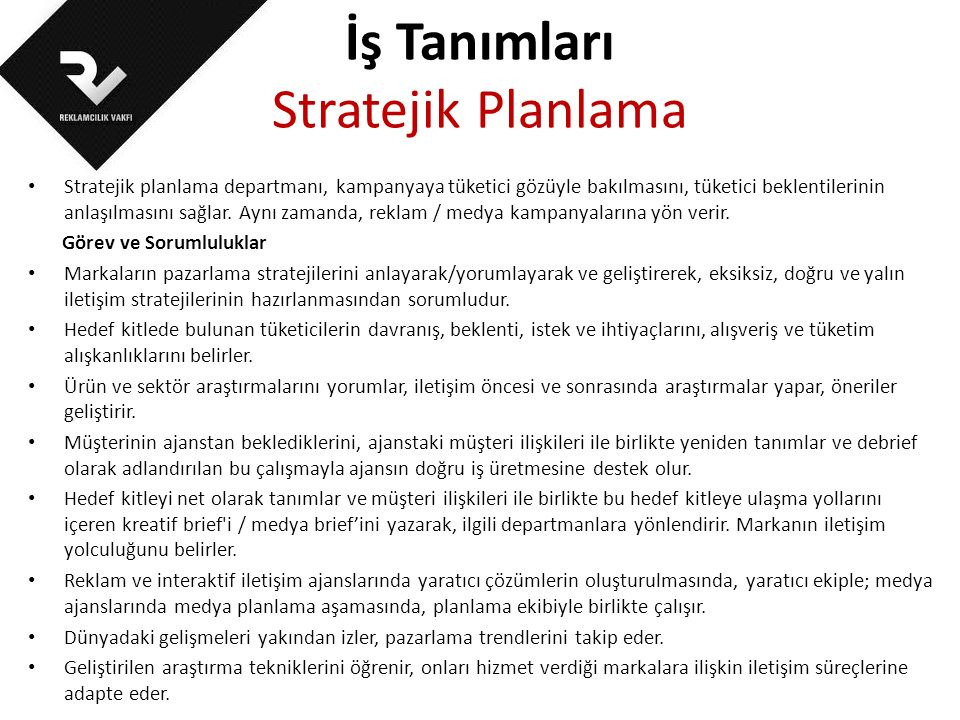 İş Tanımları Stratejik Planlama Stratejik planlama departmanı, kampanyaya tüketici gözüyle bakılmasını, tüketici beklentilerinin anlaşılmasını sağlar.