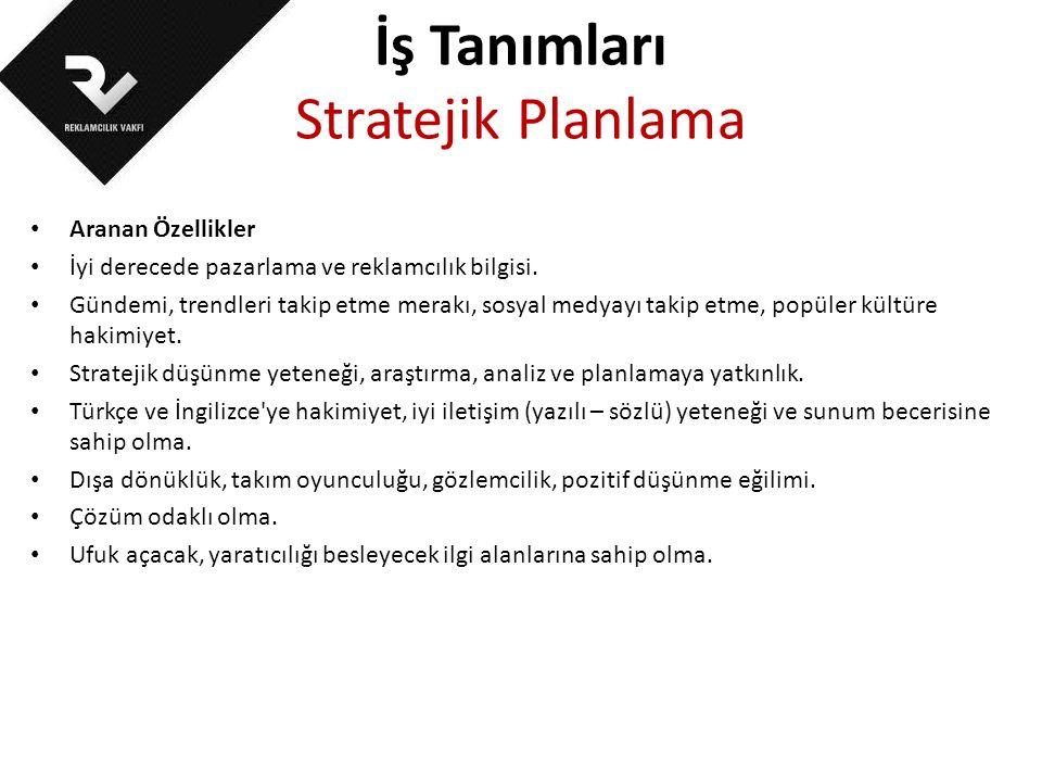 İş Tanımları Stratejik Planlama Aranan Özellikler İyi derecede pazarlama ve reklamcılık bilgisi. Gündemi, trendleri takip etme merakı, sosyal medyayı